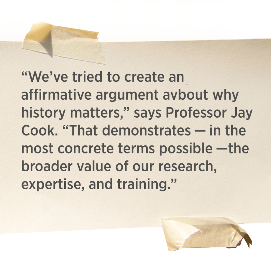 """We've tried to create an affirmative argument about why history matters,"" says Professor Jay Cook. ""That demonstrates — in the most concrete terms possible —the broader value of our research, expertise, and training."""