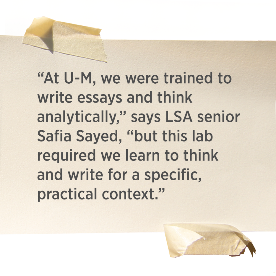 """At U-M, we were trained to write essays and think analytically,"" says LSA senior Safia Sayed, ""but this lab required we learn to think and write for a specific, practical context."""
