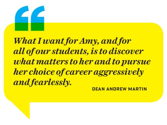 "A yellow text bubble with black italicized text that says, ""What I want for Amy, and for all of our students, is to discover what matters to her and to pursue her choice of career aggressively and fearlessly."" Dean Andrew Martin"