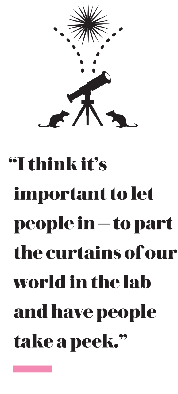 """I think it's important to let people in—to part the curtains of our world in the lab and have people take a peek."""