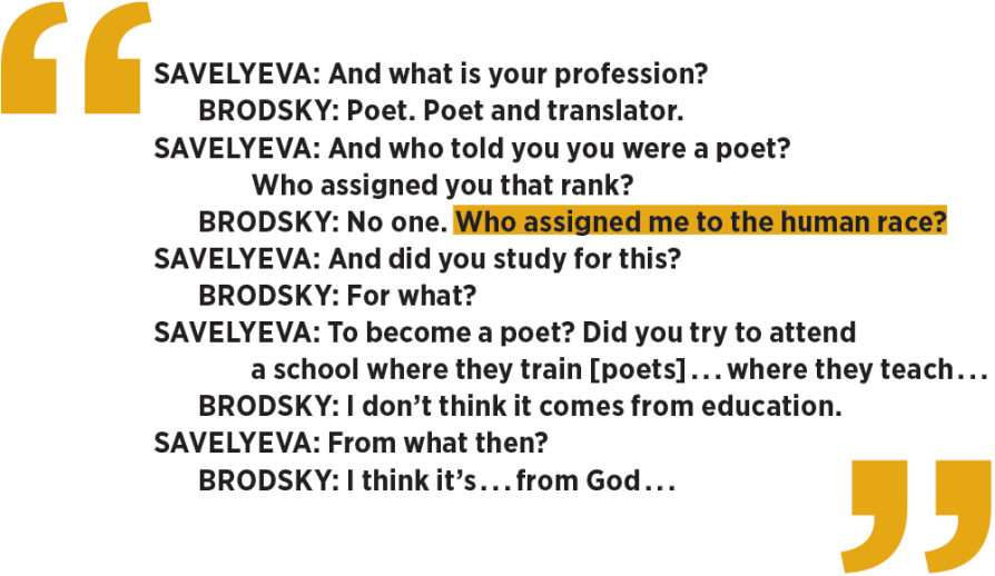 a transcript between Savelyeva and Brodsky: Savelyeva: And what is your profession? 	Brodsky: Poet. Poet and translator. Savelyeva: And who told you you were a poet?