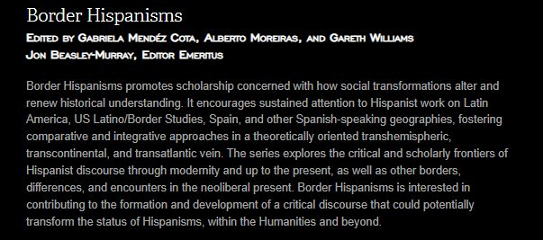 Border Hispanisms Edited by Gabriela Mendéz Cota, Alberto Moreiras, and Gareth Williams Jon Beasley-Murray, Editor Emeritus Border Hispanisms promotes scholarship concerned with how social transformations alter and renew historical understanding. It encourages sustained attention to Hispanist work on Latin America, US Latino/Border Studies, Spain, and other Spanish-speaking geographies, fostering comparative and integrative approaches in a theoretically oriented transhemispheric, transcontinental, and transatlantic vein. The series explores the critical and scholarly frontiers of Hispanist discourse through modernity and up to the present, as well as other borders, differences, and encounters in the neoliberal present. Border Hispanisms is interested in contributing to the formation and development of a critical discourse that could potentially transform the status of Hispanisms, within the Humanities and beyond.