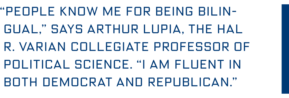 """People know me for being bilingual,"" says Arthur Lupia, the Hal R. Varian collegiate Professor of Political Science. ""I am fluent in both Democrat and Republican."""