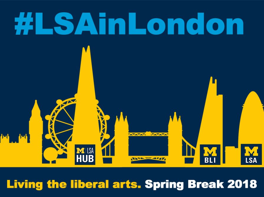 Gold skyline of London against a blue background. U-M LSA , U-M BLI, and U-M Hub are positioned against buildings. #LSAinLondon is printed in a lighter shade of blue across the top of the image. Living the Liberal arts. Spring Break 2018 runs across the bottom.