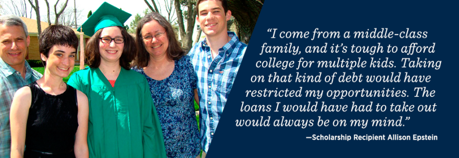 """I come from a middle-class family and it's tough to afford college for multiple kids. Taking on that kind of debt would have restricted my opportunities. The loans I would have had to take out would always be on my mind."" –Scholarship Recipient Allison Epstein"